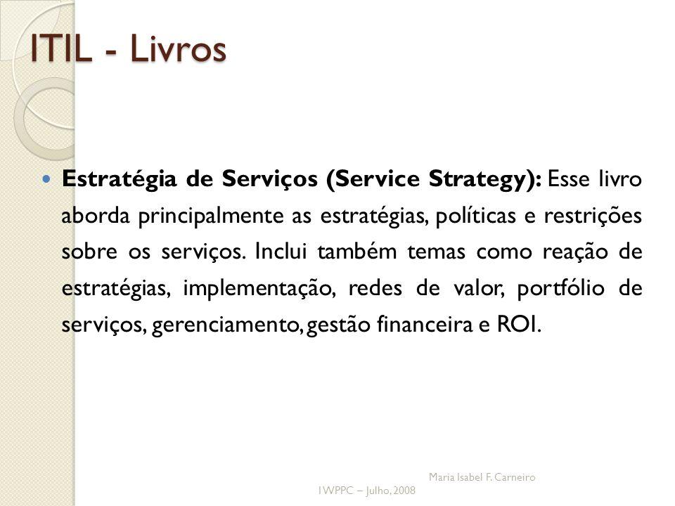 I WPPC – Julho, 2008 Maria Isabel F. Carneiro ITIL - Livros Estratégia de Serviços (Service Strategy): Esse livro aborda principalmente as estratégias