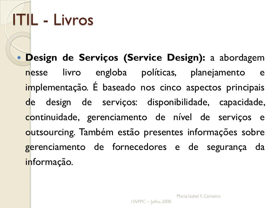 I WPPC – Julho, 2008 Maria Isabel F. Carneiro ITIL - Livros Design de Serviços (Service Design): a abordagem nesse livro engloba políticas, planejamen