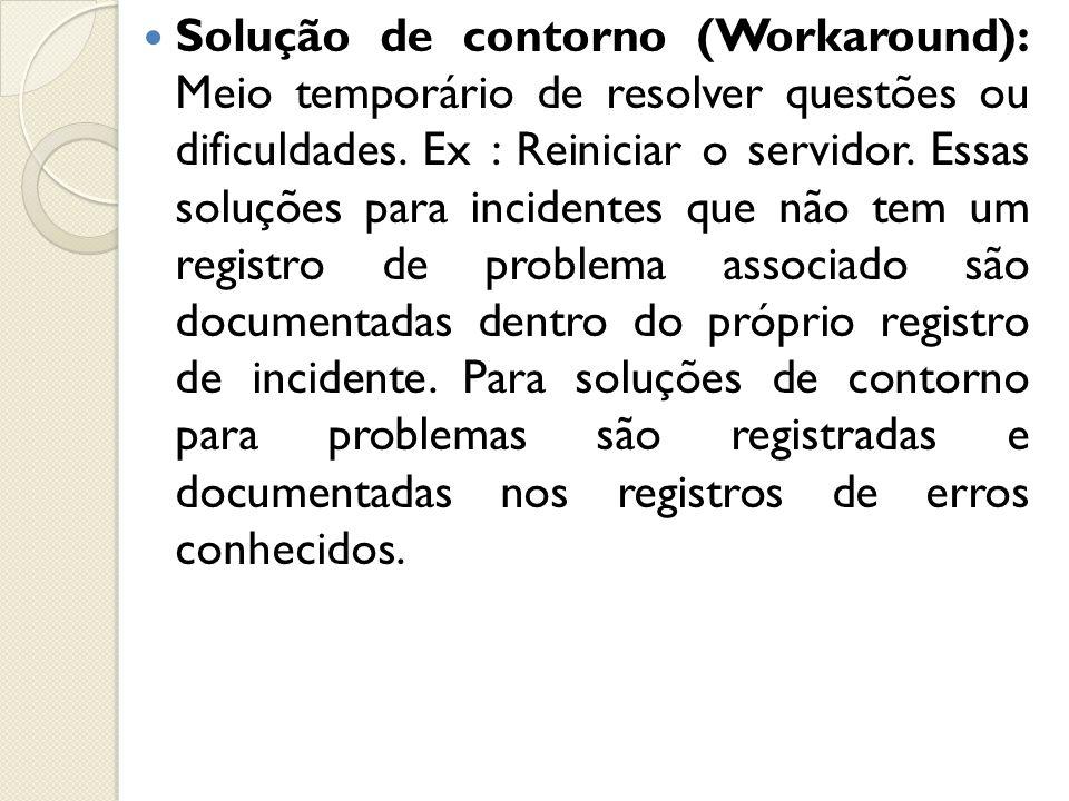 Solução de contorno (Workaround): Meio temporário de resolver questões ou dificuldades. Ex : Reiniciar o servidor. Essas soluções para incidentes que