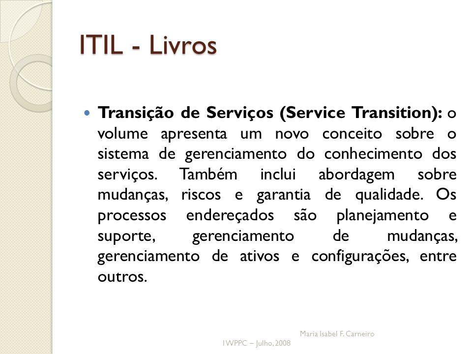 I WPPC – Julho, 2008 Maria Isabel F. Carneiro ITIL - Livros Transição de Serviços (Service Transition): o volume apresenta um novo conceito sobre o si