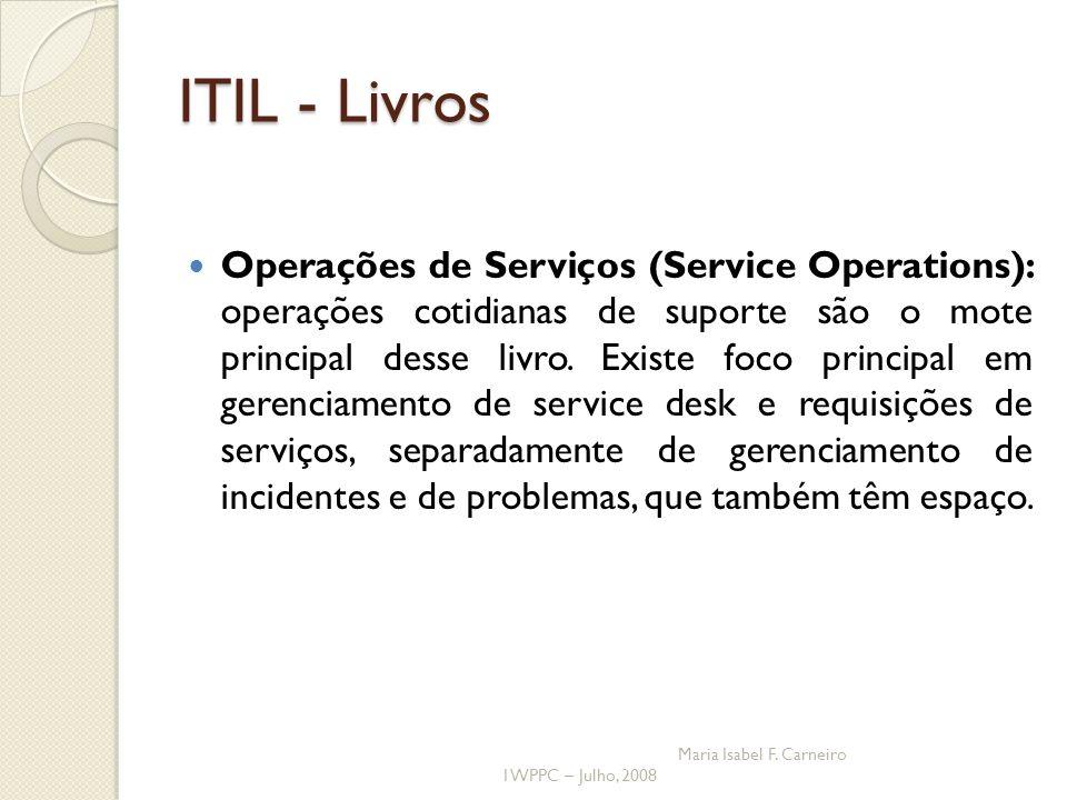 I WPPC – Julho, 2008 Maria Isabel F. Carneiro ITIL - Livros Operações de Serviços (Service Operations): operações cotidianas de suporte são o mote pri
