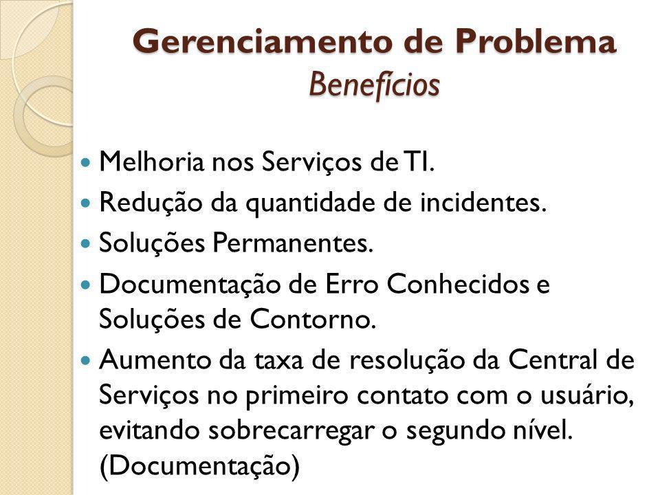 Gerenciamento de Problema Benefícios Melhoria nos Serviços de TI. Redução da quantidade de incidentes. Soluções Permanentes. Documentação de Erro Conh