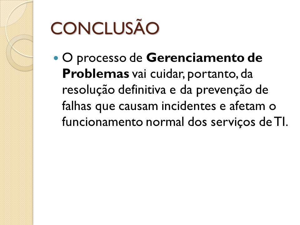 CONCLUSÃO O processo de Gerenciamento de Problemas vai cuidar, portanto, da resolução definitiva e da prevenção de falhas que causam incidentes e afet