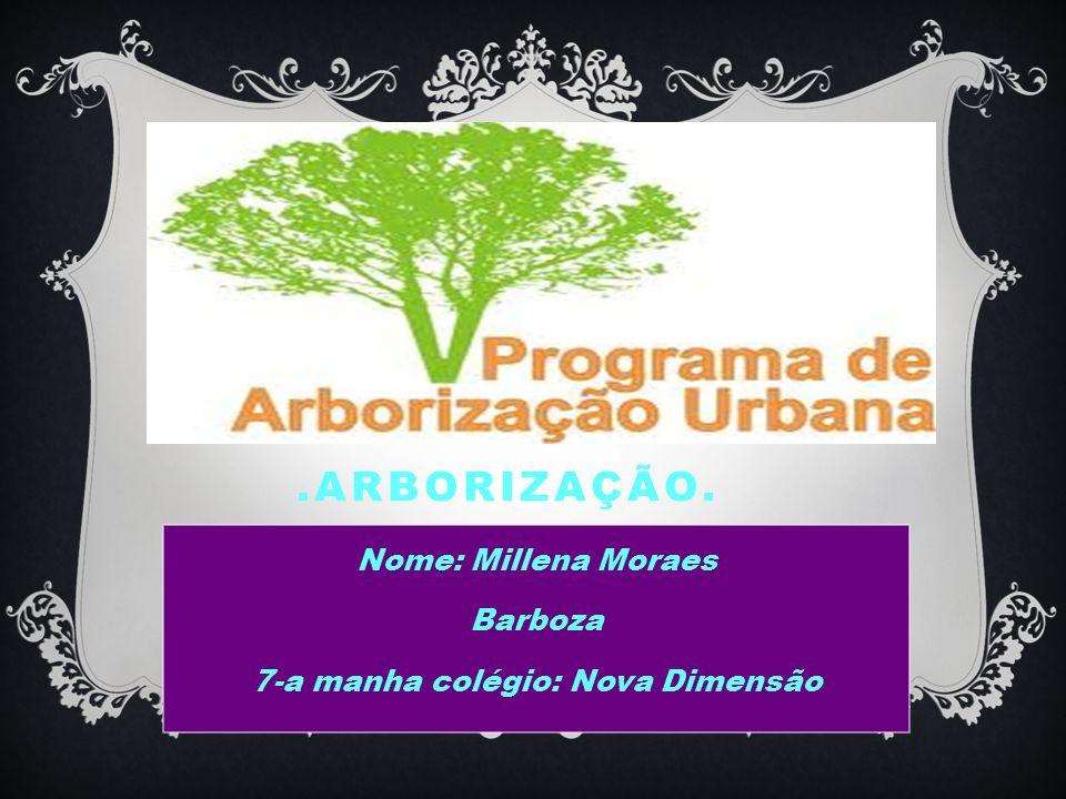 .ARBORIZAÇÃO. Nome: Millena Moraes Barboza 7-a manha colégio: Nova Dimensão