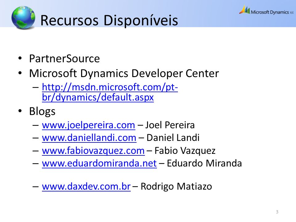 Recursos Disponíveis PartnerSource Microsoft Dynamics Developer Center – http://msdn.microsoft.com/pt- br/dynamics/default.aspx http://msdn.microsoft.