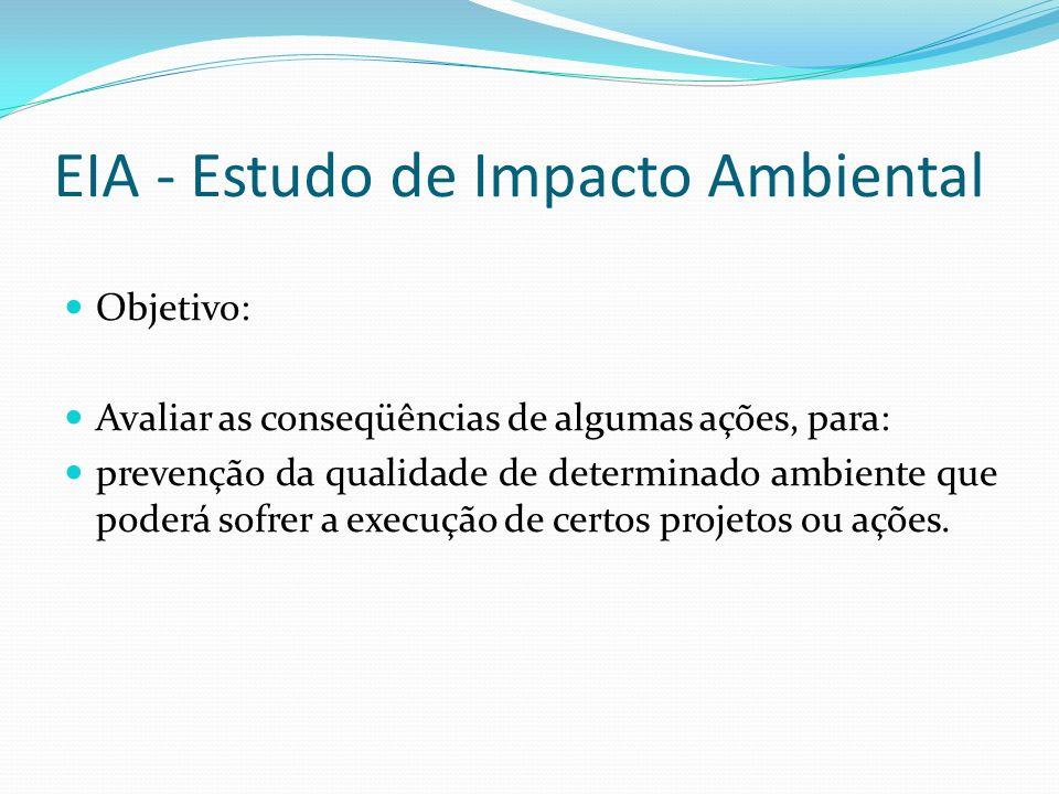 EIA - Estudo de Impacto Ambiental Objetivo: Avaliar as conseqüências de algumas ações, para: prevenção da qualidade de determinado ambiente que poderá sofrer a execução de certos projetos ou ações.