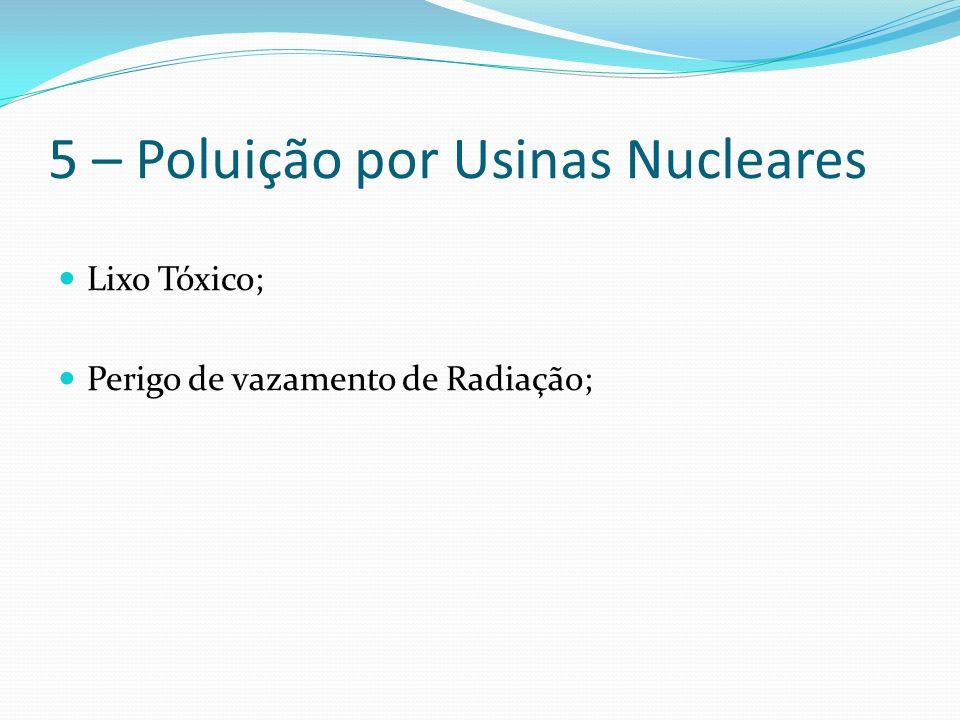 5 – Poluição por Usinas Nucleares Lixo Tóxico; Perigo de vazamento de Radiação;