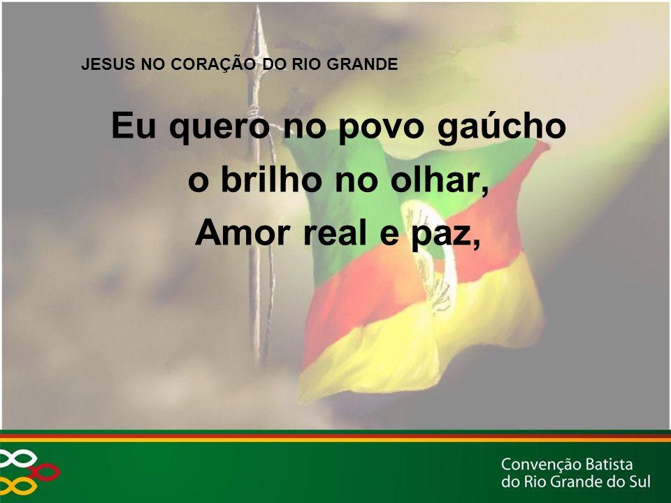 JESUS NO CORAÇÃO DO RIO GRANDE Eu quero no povo gaúcho o brilho no olhar, Amor real e paz,