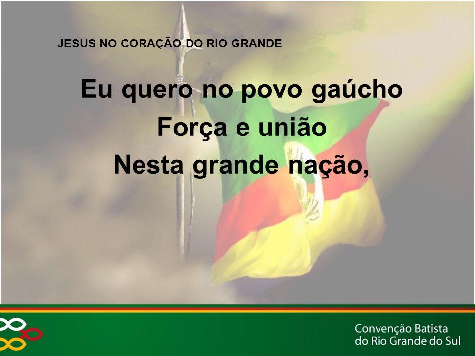 JESUS NO CORAÇÃO DO RIO GRANDE Eu quero no povo gaúcho Força e união Nesta grande nação,