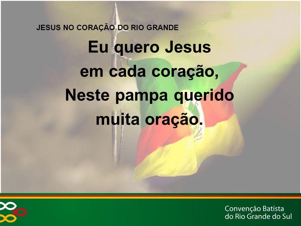 JESUS NO CORAÇÃO DO RIO GRANDE Eu quero Jesus em cada coração, Neste pampa querido muita oração.