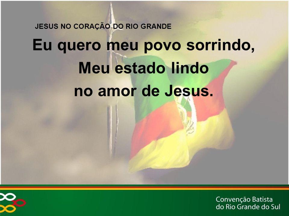 JESUS NO CORAÇÃO DO RIO GRANDE Eu quero meu povo sorrindo, Meu estado lindo no amor de Jesus.