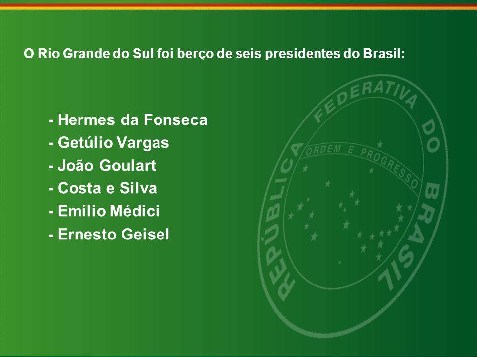 O Rio Grande do Sul foi berço de seis presidentes do Brasil: - Hermes da Fonseca - Getúlio Vargas - João Goulart - Costa e Silva - Emílio Médici - Ern