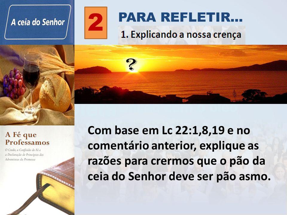 Com base em Lc 22:1,8,19 e no comentário anterior, explique as razões para crermos que o pão da ceia do Senhor deve ser pão asmo. 2