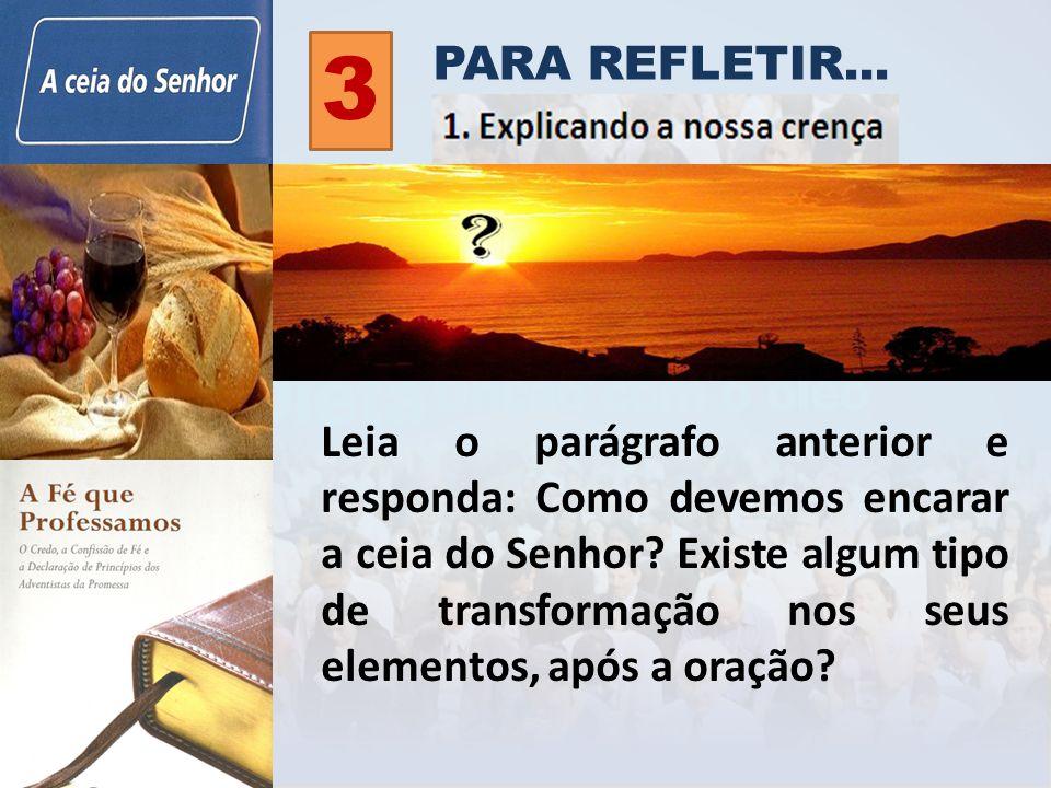 PARA REFLETIR... 3 Leia o parágrafo anterior e responda: Como devemos encarar a ceia do Senhor? Existe algum tipo de transformação nos seus elementos,