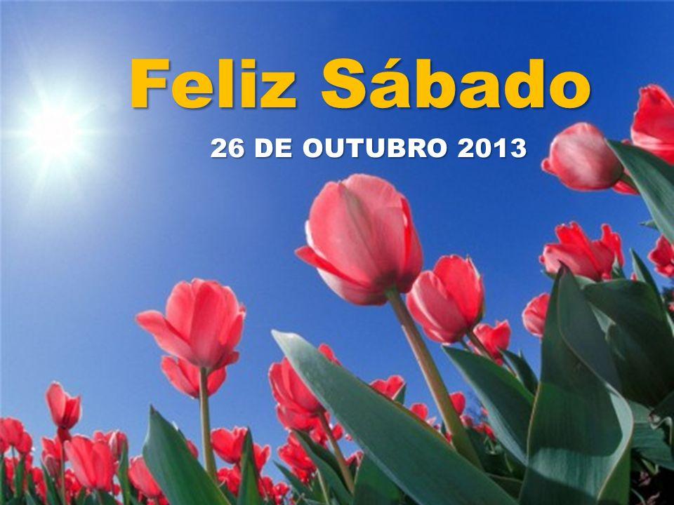 Feliz Sábado Feliz Sábado 26 DE OUTUBRO 2013