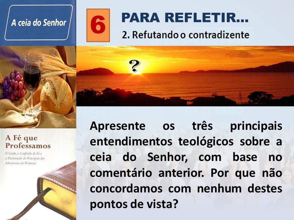 PARA REFLETIR... 6 Apresente os três principais entendimentos teológicos sobre a ceia do Senhor, com base no comentário anterior. Por que não concorda