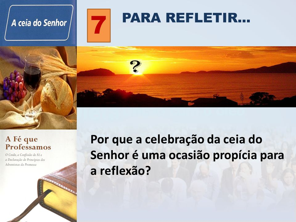 PARA REFLETIR... 7 Por que a celebração da ceia do Senhor é uma ocasião propícia para a reflexão?