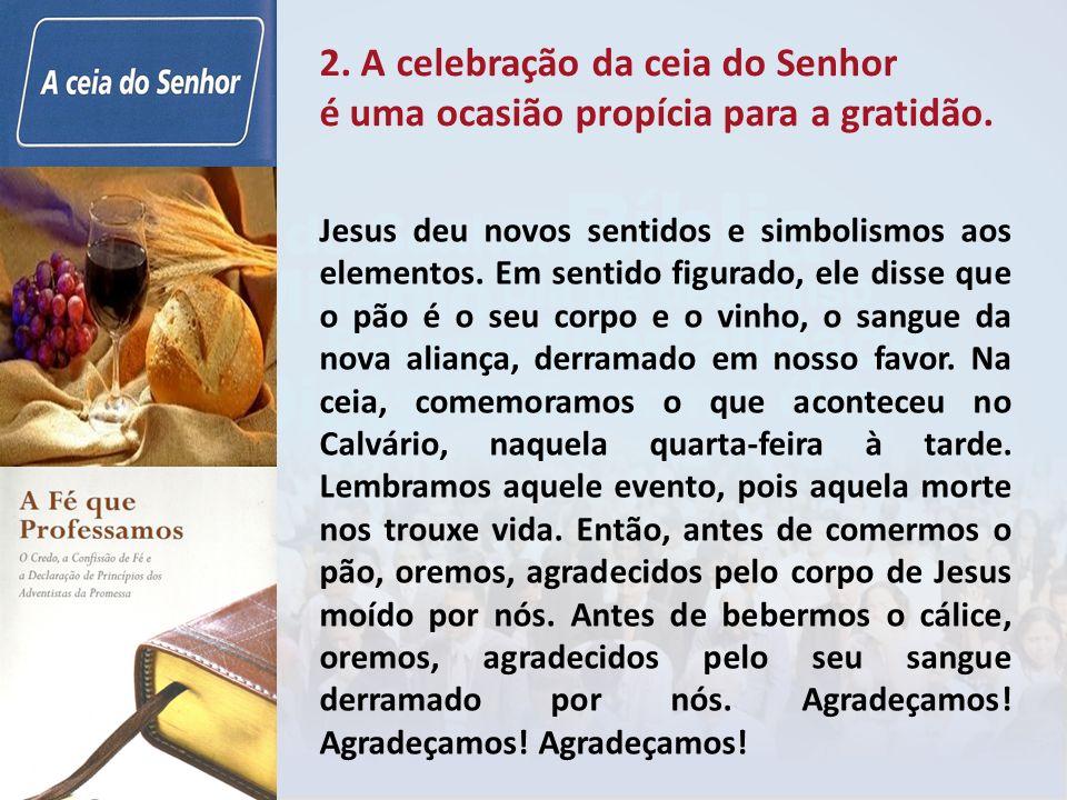 2. A celebração da ceia do Senhor é uma ocasião propícia para a gratidão. Jesus deu novos sentidos e simbolismos aos elementos. Em sentido figurado, e
