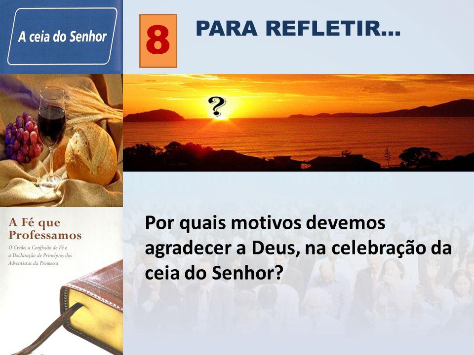 PARA REFLETIR... 8 Por quais motivos devemos agradecer a Deus, na celebração da ceia do Senhor?