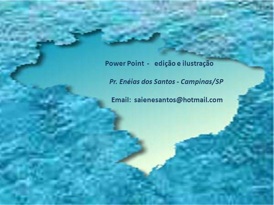 Power Point - edição e ilustração Pr. Enéias dos Santos - Campinas/SP Email: saienesantos@hotmail.com
