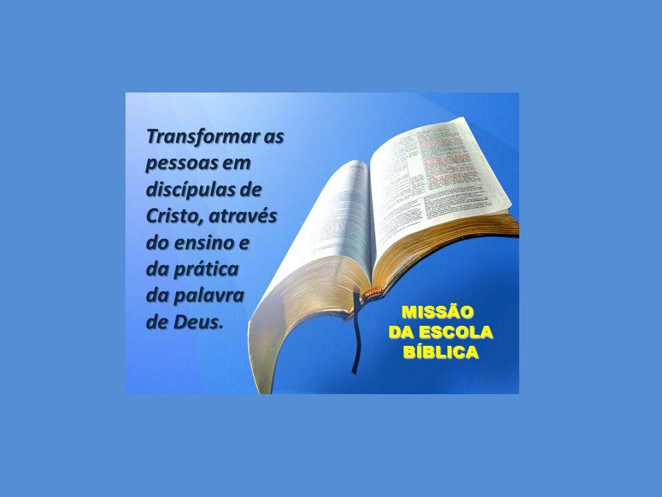 Transformar as pessoas em discípulas de Cristo, através do ensino e da prática da palavra de Deus de Deus. MISSÃO DA ESCOLA DA ESCOLA BÍBLICA BÍBLICA