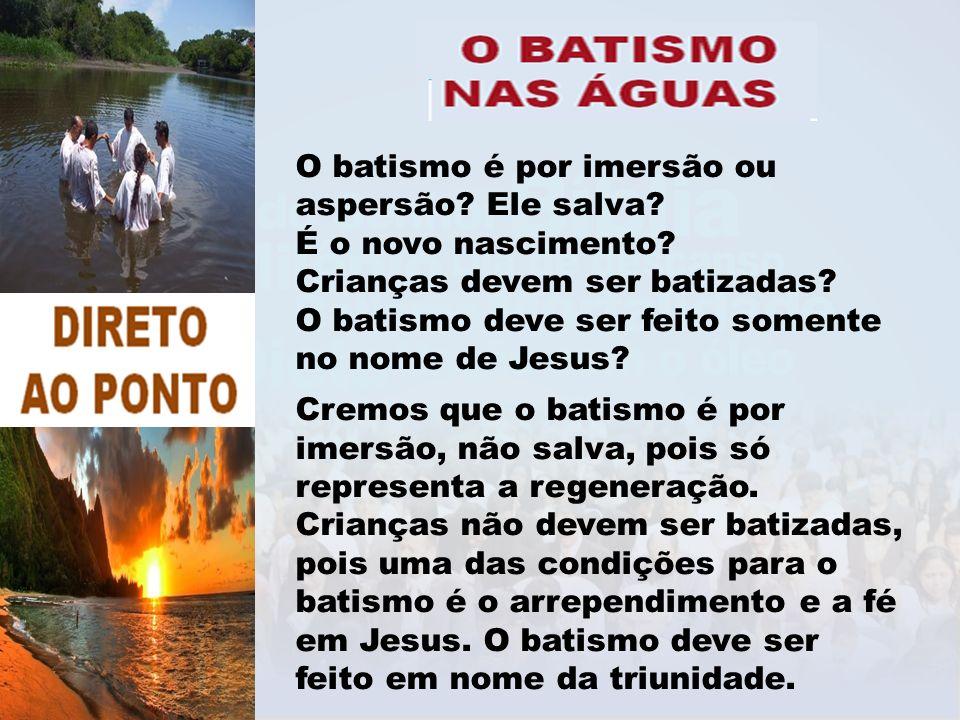 O batismo é por imersão ou aspersão? Ele salva? É o novo nascimento? Crianças devem ser batizadas? O batismo deve ser feito somente no nome de Jesus?