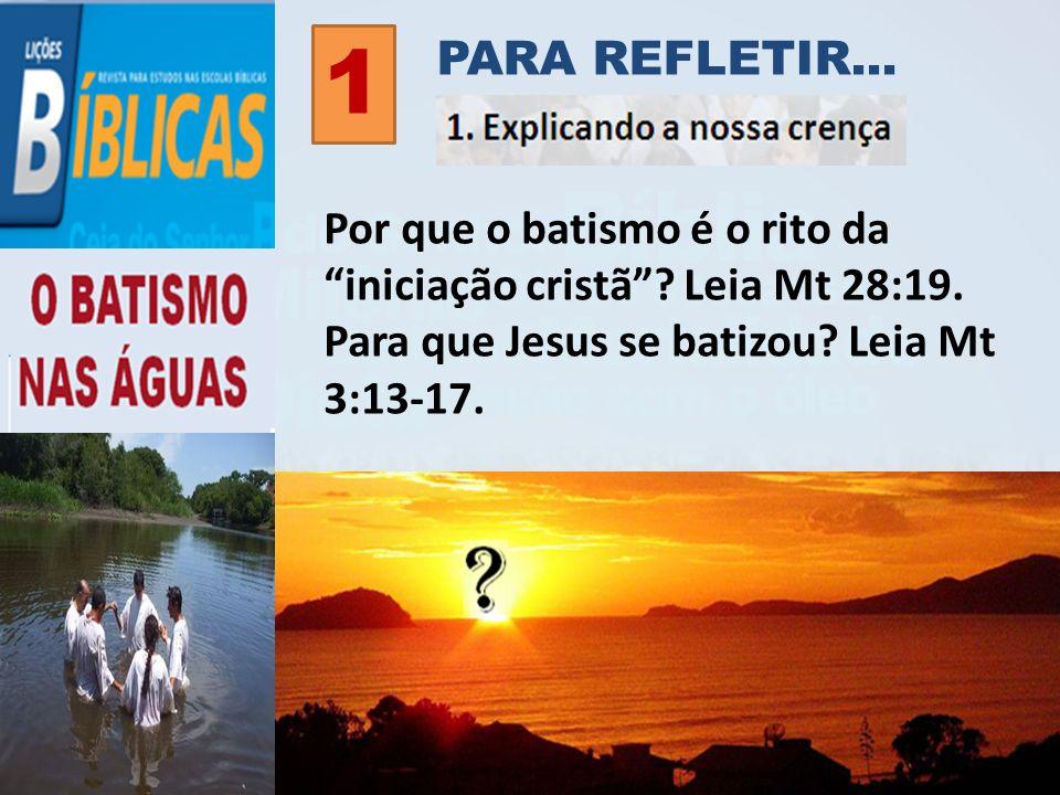 Por que o batismo é o rito da iniciação cristã? Leia Mt 28:19. Para que Jesus se batizou? Leia Mt 3:13-17. PARA REFLETIR... 1