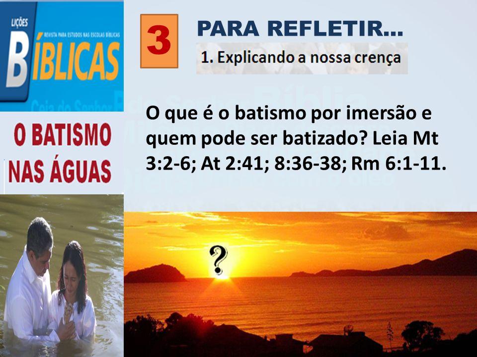 PARA REFLETIR... 3 O que é o batismo por imersão e quem pode ser batizado? Leia Mt 3:2-6; At 2:41; 8:36-38; Rm 6:1-11.