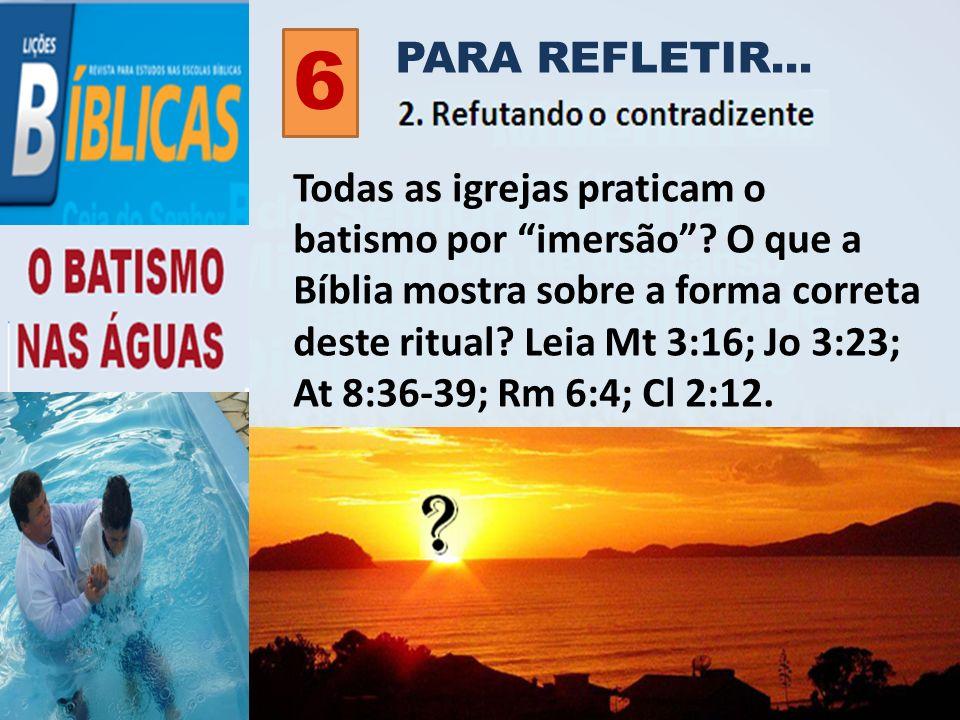 PARA REFLETIR... 6 Todas as igrejas praticam o batismo por imersão? O que a Bíblia mostra sobre a forma correta deste ritual? Leia Mt 3:16; Jo 3:23; A