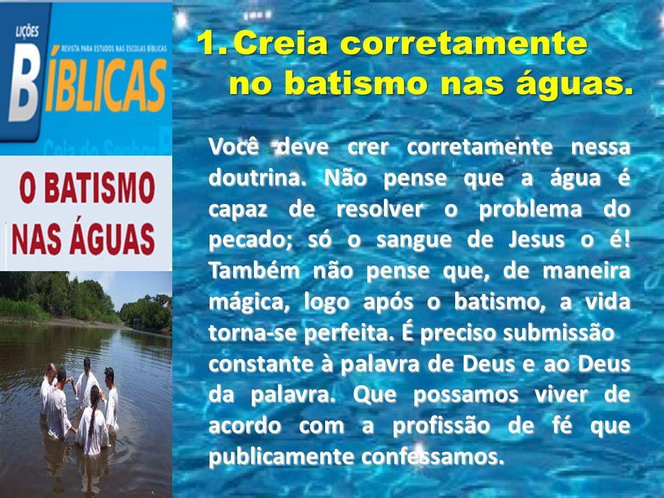 Você deve crer corretamente nessa doutrina. Não pense que a água é capaz de resolver o problema do pecado; só o sangue de Jesus o é! Também não pense