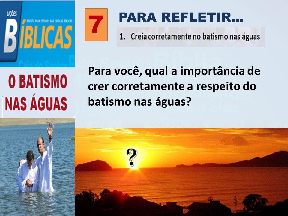 PARA REFLETIR... 7 Para você, qual a importância de crer corretamente a respeito do batismo nas águas?