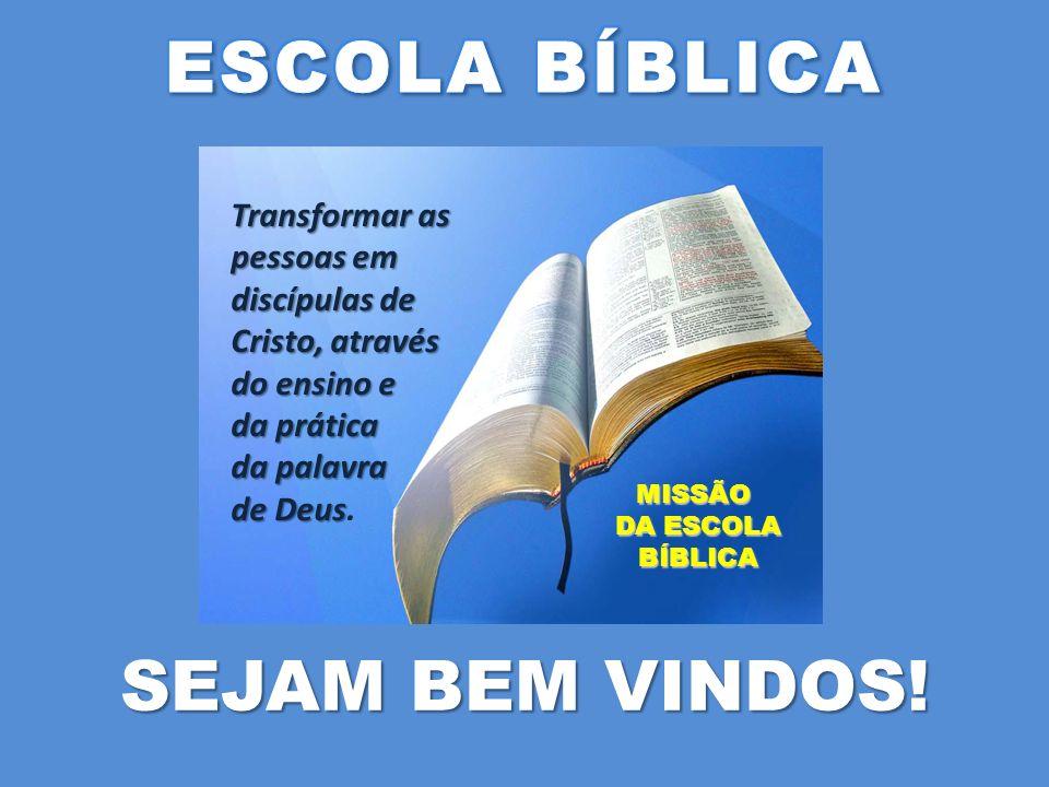 SEJAM BEM VINDOS! Transformar as pessoas em discípulas de Cristo, através do ensino e da prática da palavra de Deus de Deus. MISSÃO DA ESCOLA DA ESCOL