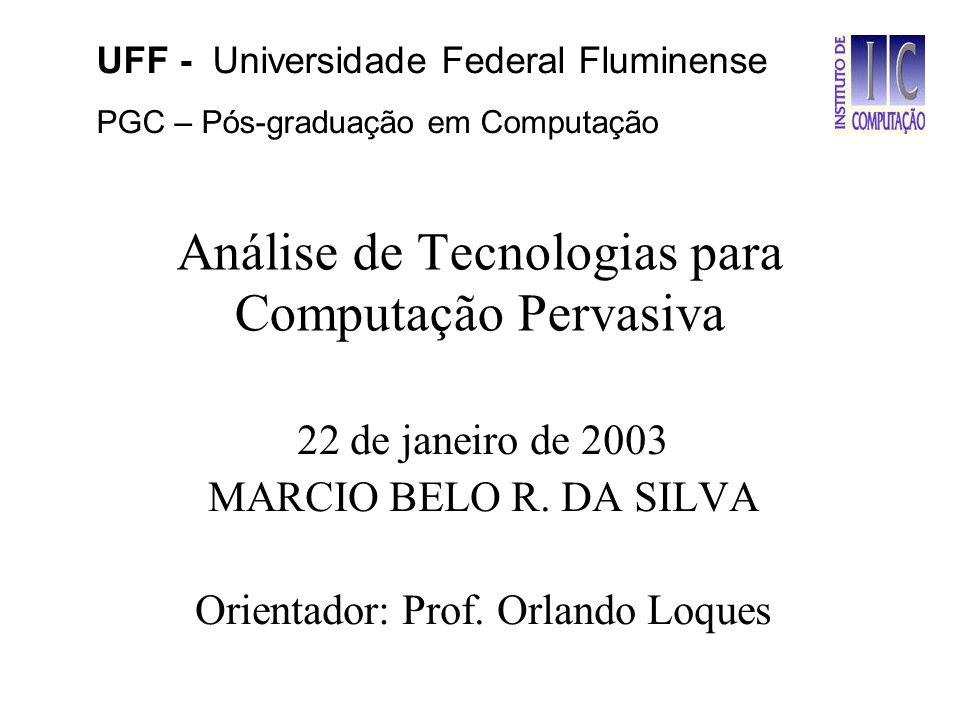 Análise de Tecnologias para Computação Pervasiva 22 de janeiro de 2003 MARCIO BELO R. DA SILVA Orientador: Prof. Orlando Loques UFF - Universidade Fed