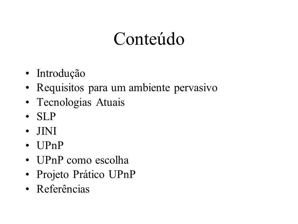 Conteúdo Introdução Requisitos para um ambiente pervasivo Tecnologias Atuais SLP JINI UPnP UPnP como escolha Projeto Prático UPnP Referências