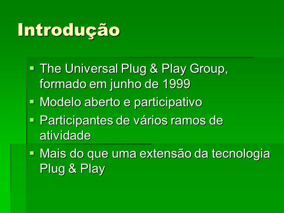 Introdução The Universal Plug & Play Group, formado em junho de 1999 The Universal Plug & Play Group, formado em junho de 1999 Modelo aberto e participativo Modelo aberto e participativo Participantes de vários ramos de atividade Participantes de vários ramos de atividade Mais do que uma extensão da tecnologia Plug & Play Mais do que uma extensão da tecnologia Plug & Play