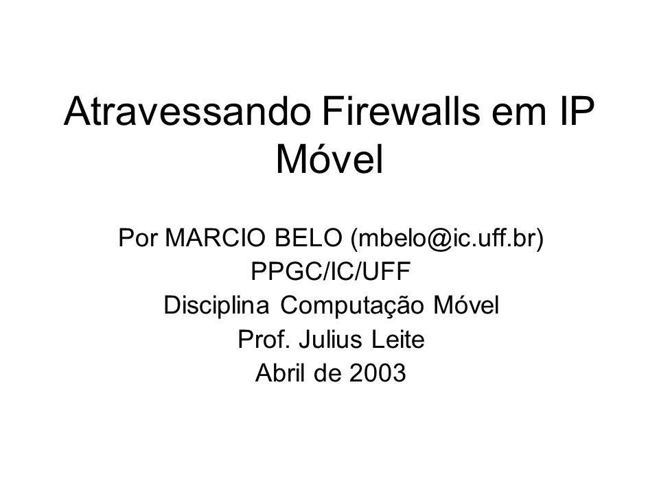 Atravessando Firewalls em IP Móvel Por MARCIO BELO (mbelo@ic.uff.br) PPGC/IC/UFF Disciplina Computação Móvel Prof. Julius Leite Abril de 2003