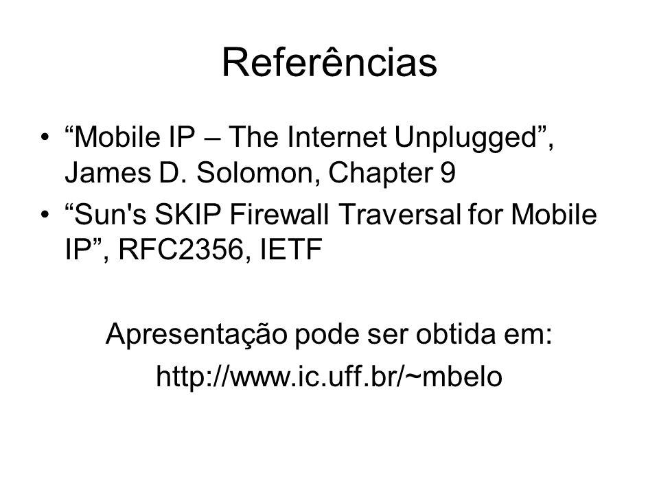 Referências Mobile IP – The Internet Unplugged, James D. Solomon, Chapter 9 Sun's SKIP Firewall Traversal for Mobile IP, RFC2356, IETF Apresentação po