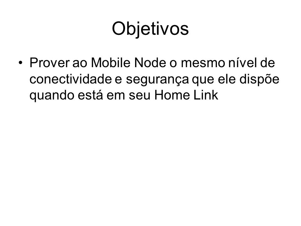 Objetivos Prover ao Mobile Node o mesmo nível de conectividade e segurança que ele dispõe quando está em seu Home Link