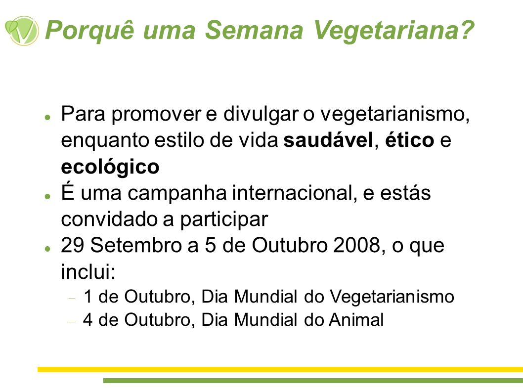 Porquê uma Semana Vegetariana? Para promover e divulgar o vegetarianismo, enquanto estilo de vida saudável, ético e ecológico É uma campanha internaci