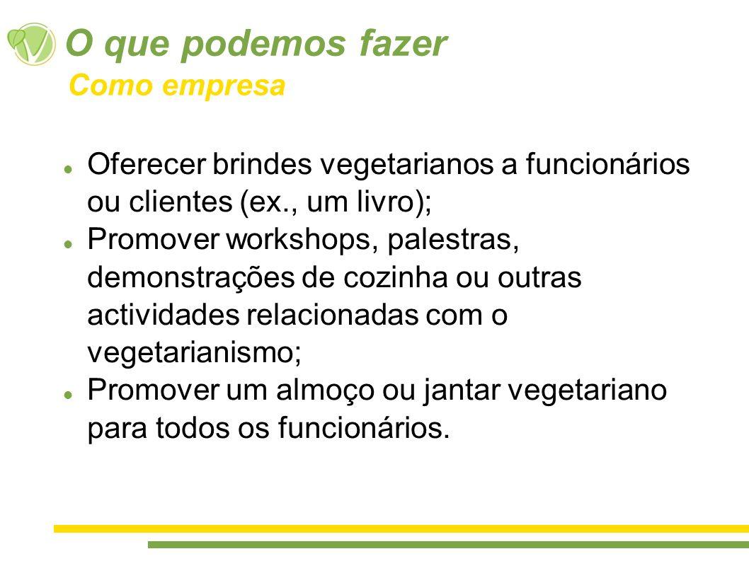 O que podemos fazer Oferecer brindes vegetarianos a funcionários ou clientes (ex., um livro); Promover workshops, palestras, demonstrações de cozinha