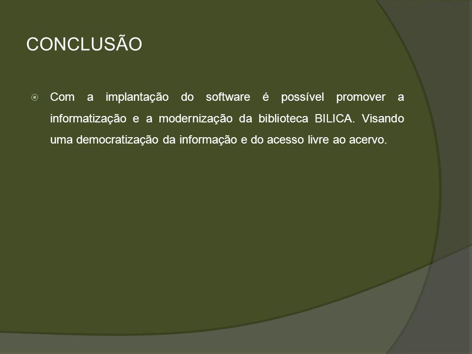CONCLUSÃO Com a implantação do software é possível promover a informatização e a modernização da biblioteca BILICA. Visando uma democratização da info