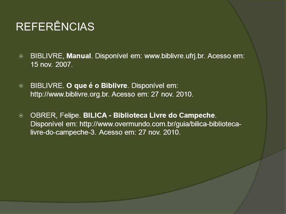 REFERÊNCIAS BIBLIVRE, Manual. Disponível em: www.biblivre.ufrj.br. Acesso em: 15 nov. 2007. BIBLIVRE. O que é o Biblivre. Disponível em: http://www.bi