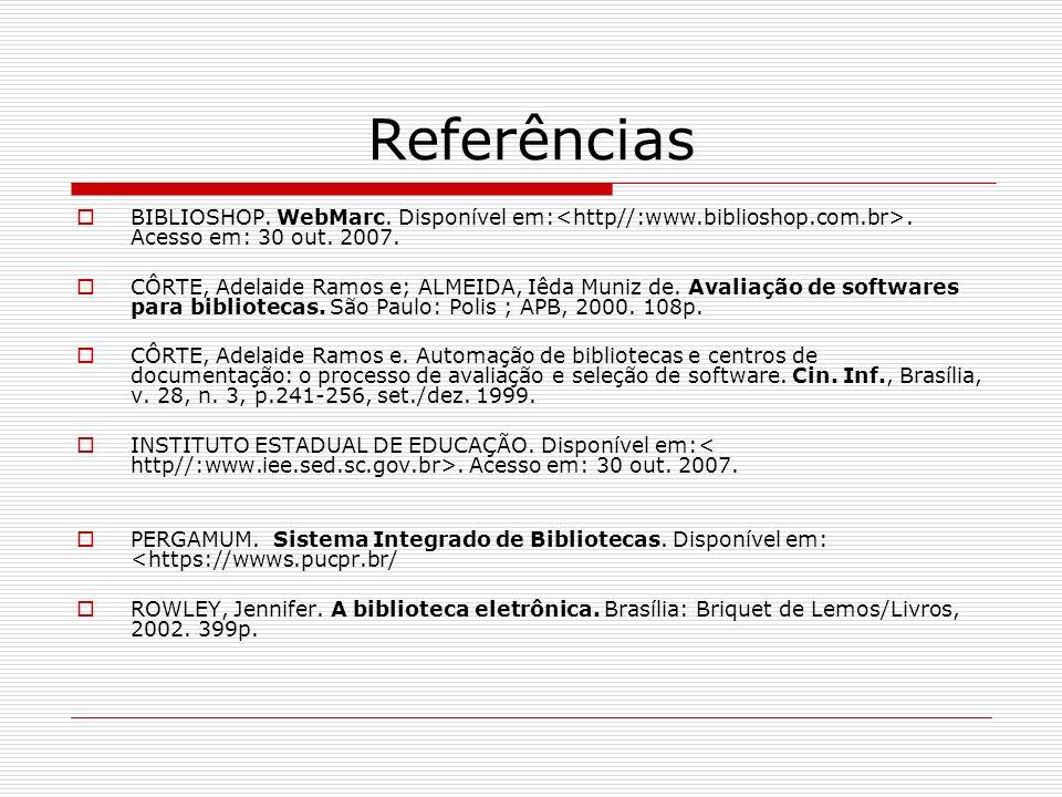 Referências BIBLIOSHOP. WebMarc. Disponível em:. Acesso em: 30 out. 2007. CÔRTE, Adelaide Ramos e; ALMEIDA, Iêda Muniz de. Avaliação de softwares para