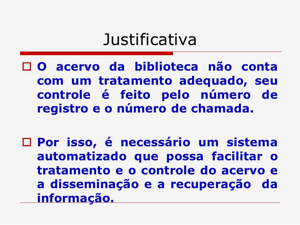 Justificativa O acervo da biblioteca não conta com um tratamento adequado, seu controle é feito pelo número de registro e o número de chamada. Por iss