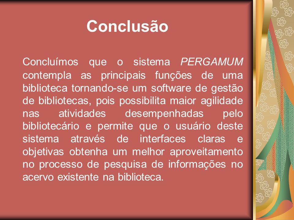 Conclusão Concluímos que o sistema PERGAMUM contempla as principais funções de uma biblioteca tornando-se um software de gestão de bibliotecas, pois p