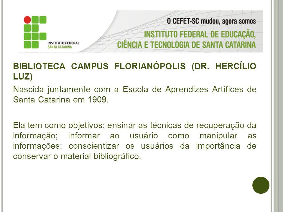 BIBLIOTECA CAMPUS FLORIANÓPOLIS (DR. HERCÍLIO LUZ) Nascida juntamente com a Escola de Aprendizes Artífices de Santa Catarina em 1909. Ela tem como obj