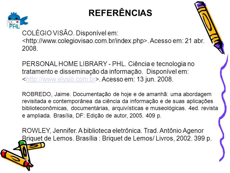 REFERÊNCIAS COLÉGIO VISÃO. Disponível em:. Acesso em: 21 abr. 2008. PERSONAL HOME LIBRARY - PHL. Ciência e tecnologia no tratamento e disseminação da