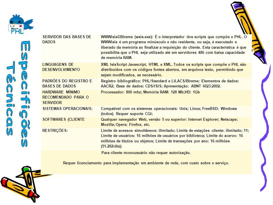 PHL SERVIDOR DAS BASES DE DADOS WWWisis©Bireme (wxis.exe): É o interpretador dos scripts que compõe o PHL. O WWWisis é um programa minúsculo e não res