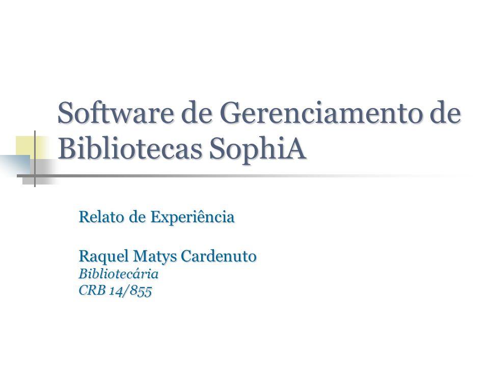 Software de Gerenciamento de Bibliotecas SophiA Relato de Experiência Raquel Matys Cardenuto Bibliotecária CRB 14/855