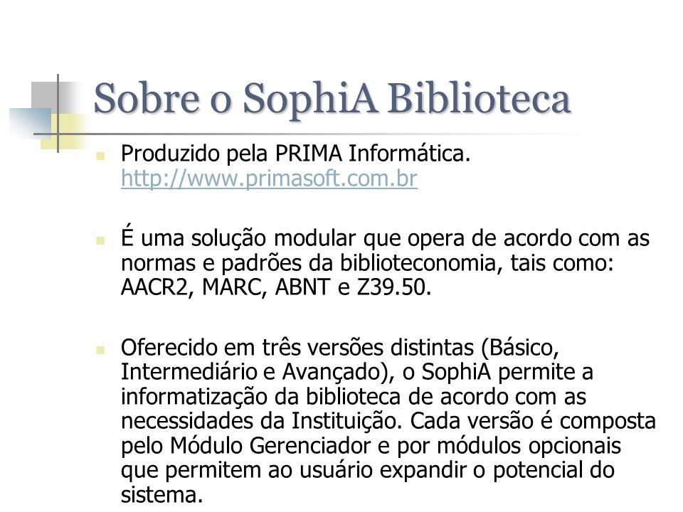 Sobre o SophiA Biblioteca Produzido pela PRIMA Informática. http://www.primasoft.com.br http://www.primasoft.com.br É uma solução modular que opera de